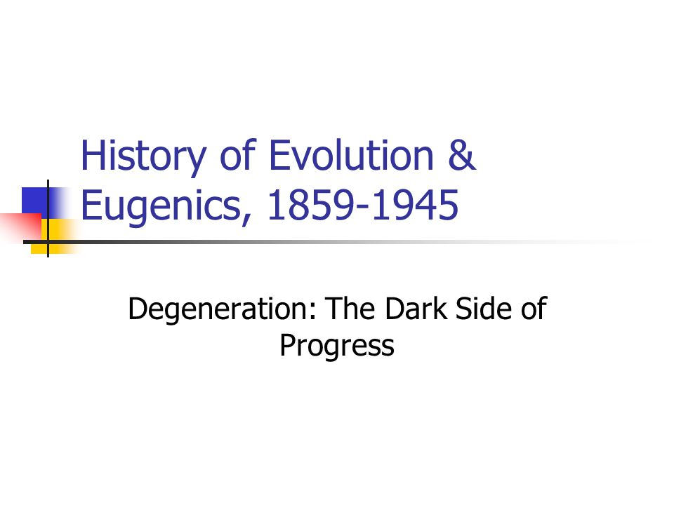 History of Evolution & Eugenics, 1859-1945 Degeneration: The Dark Side of Progress