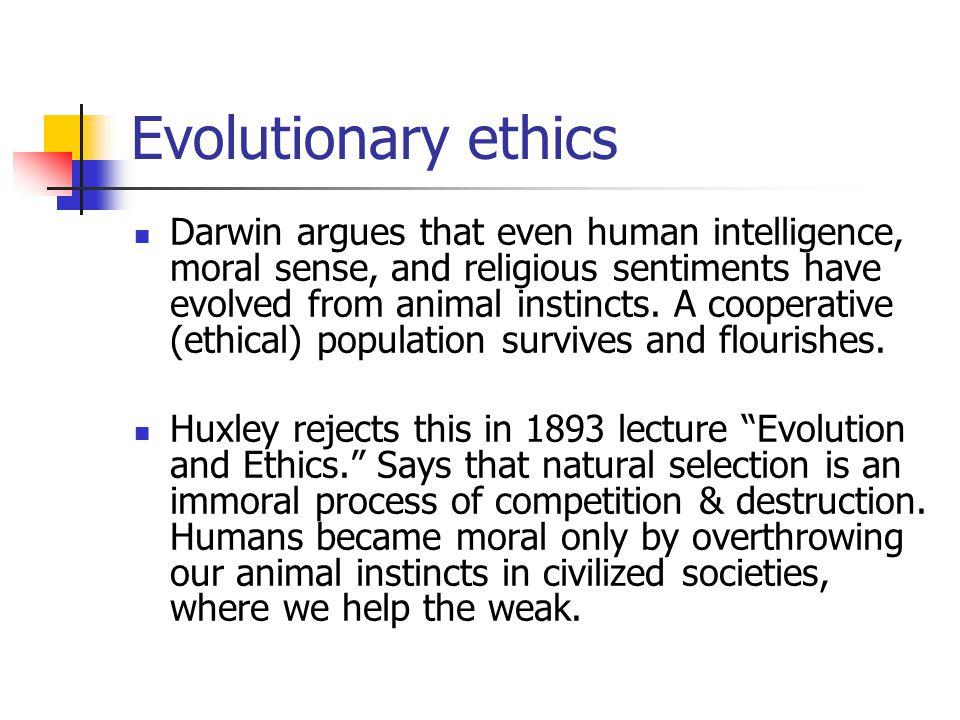 Evolutionary ethics Darwin argues that even human intelligence, moral sense, and religious sentiments have evolved from animal instincts.