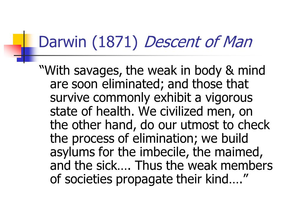 Darwin (1871) Descent of Man With savages, the weak in body & mind are soon eliminated; and those that survive commonly exhibit a vigorous state of health.