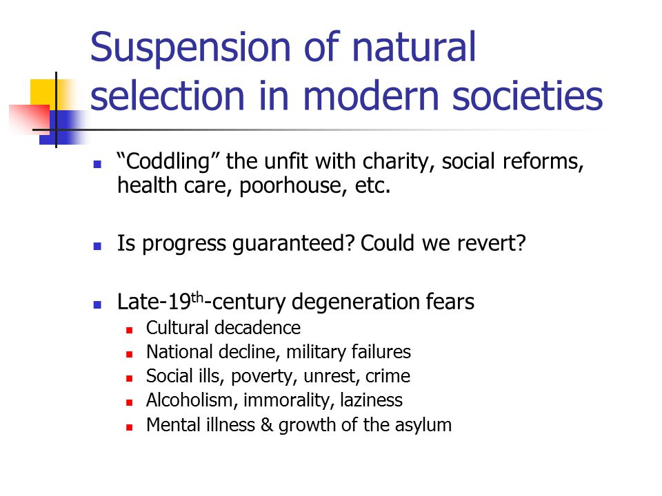 Suspension of natural selection in modern societies Coddling the unfit with charity, social reforms, health care, poorhouse, etc.