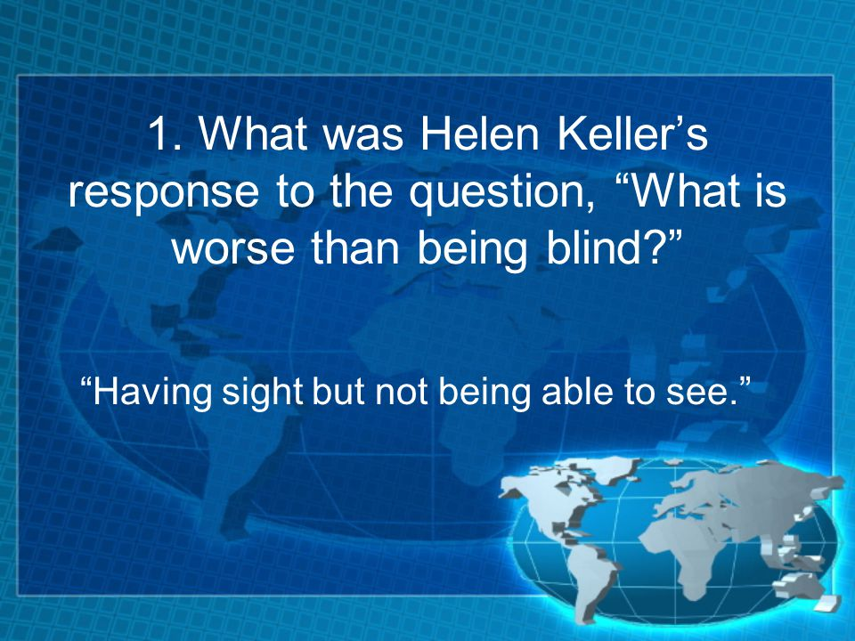 """1. What was Helen Keller's response to the question, """"What is worse than being blind?"""" """"Having sight but not being able to see."""""""