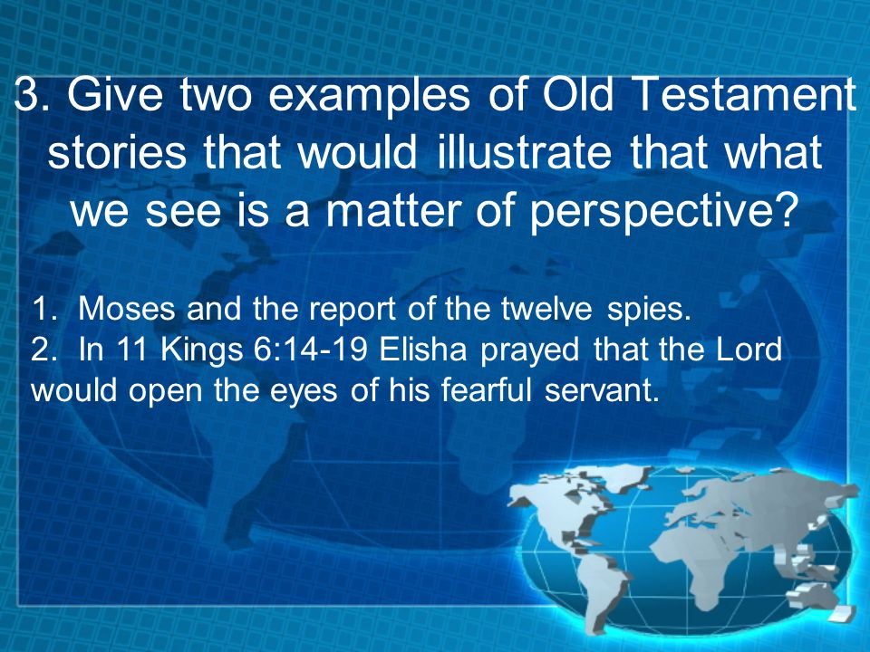 3. Give two examples of Old Testament stories that would illustrate that what we see is a matter of perspective? 1. Moses and the report of the twelve
