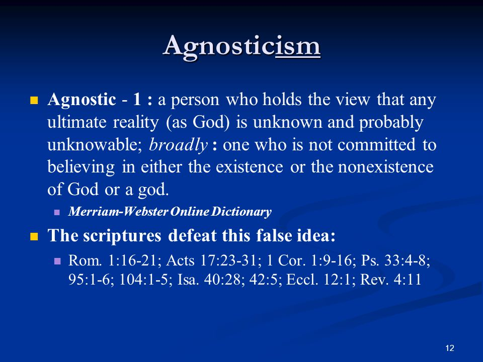 12 Agnosticism Agnostic - 1 : a person who holds the view that any ultimate reality (as God) is unknown and probably unknowable; broadly : one who is not committed to believing in either the existence or the nonexistence of God or a god.
