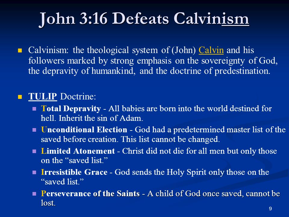 9 John 3:16 Defeats Calvinism Calvinism: the theological system of (John) Calvin and his followers marked by strong emphasis on the sovereignty of God, the depravity of humankind, and the doctrine of predestination.Calvin TULIP Doctrine: Total Depravity - All babies are born into the world destined for hell.