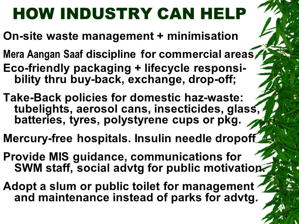 HOW INDUSTRY CAN HELP On-site waste management + minimisation Mera Aangan Saaf discipline for commercial areas Eco-friendly packaging + lifecycle responsi- bility thru buy-back, exchange, drop-off; Take-Back policies for domestic haz-waste: tubelights, aerosol cans, insecticides, glass, batteries, tyres, polystyrene cups or pkg.
