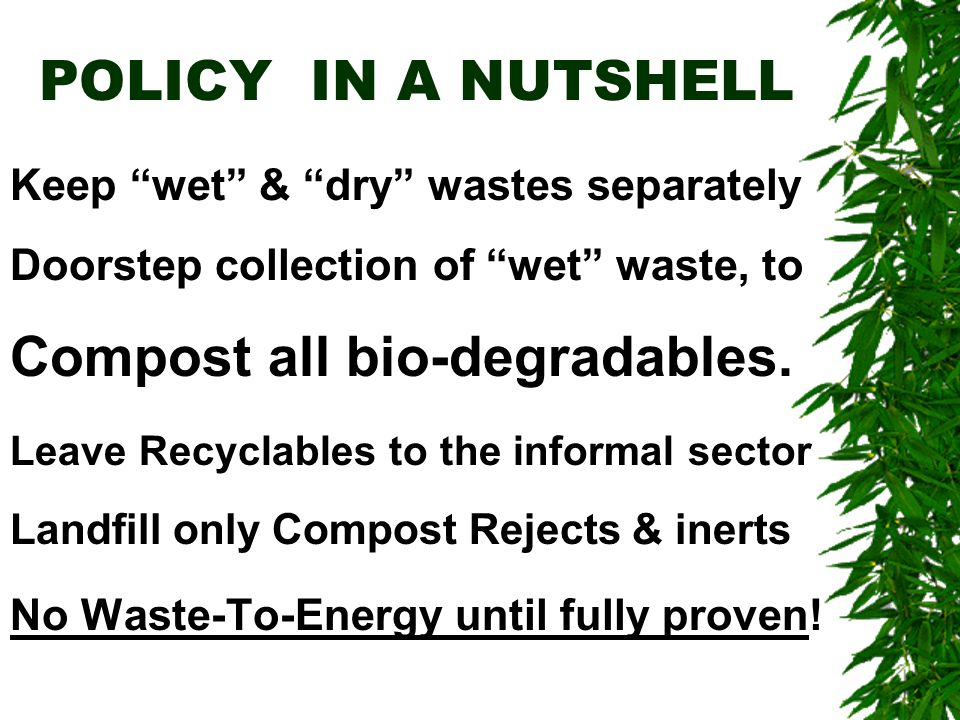 POLICY IN A NUTSHELL Keep wet & dry wastes separately Doorstep collection of wet waste, to Compost all bio-degradables.