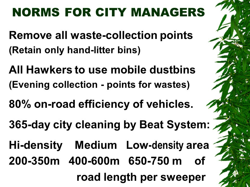 NORMS FOR CITY MANAGERS Remove all waste-collection points (Retain only hand-litter bins) All Hawkers to use mobile dustbins (Evening collection - points for wastes) 80% on-road efficiency of vehicles.
