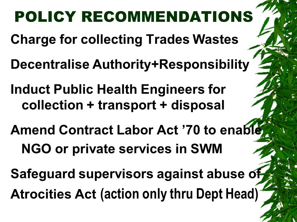 POLICY RECOMMENDATIONS Charge for collecting Trades Wastes Decentralise Authority+Responsibility Induct Public Health Engineers for collection + transport + disposal Amend Contract Labor Act '70 to enable NGO or private services in SWM Safeguard supervisors against abuse of Atrocities Act (action only thru Dept Head)