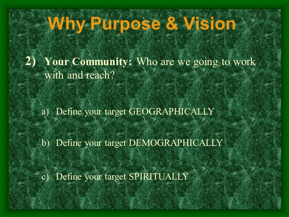 Why Purpose & Vision 2) Your Community: Who are we going to work with and reach.