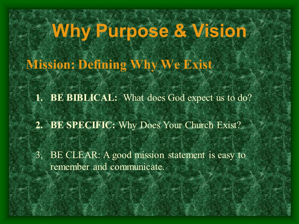 Why Purpose & Vision Mission: Defining Why We Exist 1.BE BIBLICAL: What does God expect us to do.
