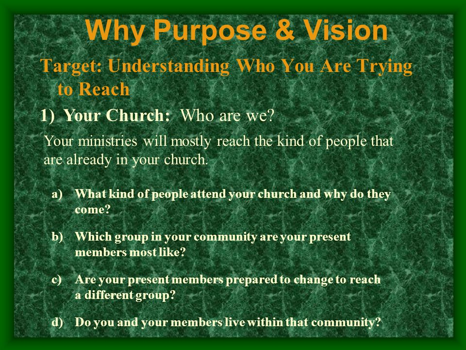 Why Purpose & Vision Target: Understanding Who You Are Trying to Reach 1)Your Church: Who are we.