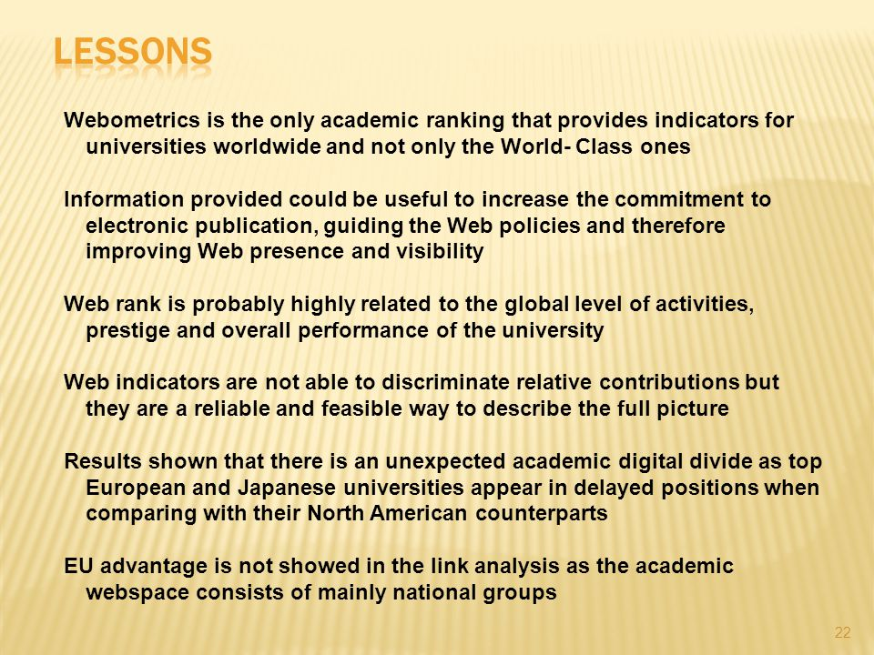 22 Webometrics is the only academic ranking that provides indicators for universities worldwide and not only the World- Class ones Information provided could be useful to increase the commitment to electronic publication, guiding the Web policies and therefore improving Web presence and visibility Web rank is probably highly related to the global level of activities, prestige and overall performance of the university Web indicators are not able to discriminate relative contributions but they are a reliable and feasible way to describe the full picture Results shown that there is an unexpected academic digital divide as top European and Japanese universities appear in delayed positions when comparing with their North American counterparts EU advantage is not showed in the link analysis as the academic webspace consists of mainly national groups
