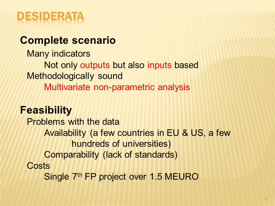 4 Complete scenario Many indicators Not only outputs but also inputs based Methodologically sound Multivariate non-parametric analysis Feasibility Problems with the data Availability (a few countries in EU & US, a few hundreds of universities) Comparability (lack of standards) Costs Single 7 th FP project over 1.5 MEURO