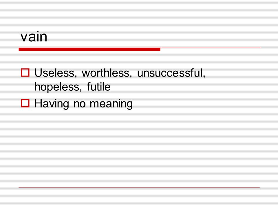 vain  Useless, worthless, unsuccessful, hopeless, futile  Having no meaning