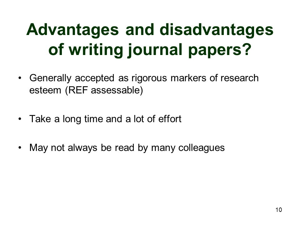 10 Advantages and disadvantages of writing journal papers? Generally accepted as rigorous markers of research esteem (REF assessable) Take a long time