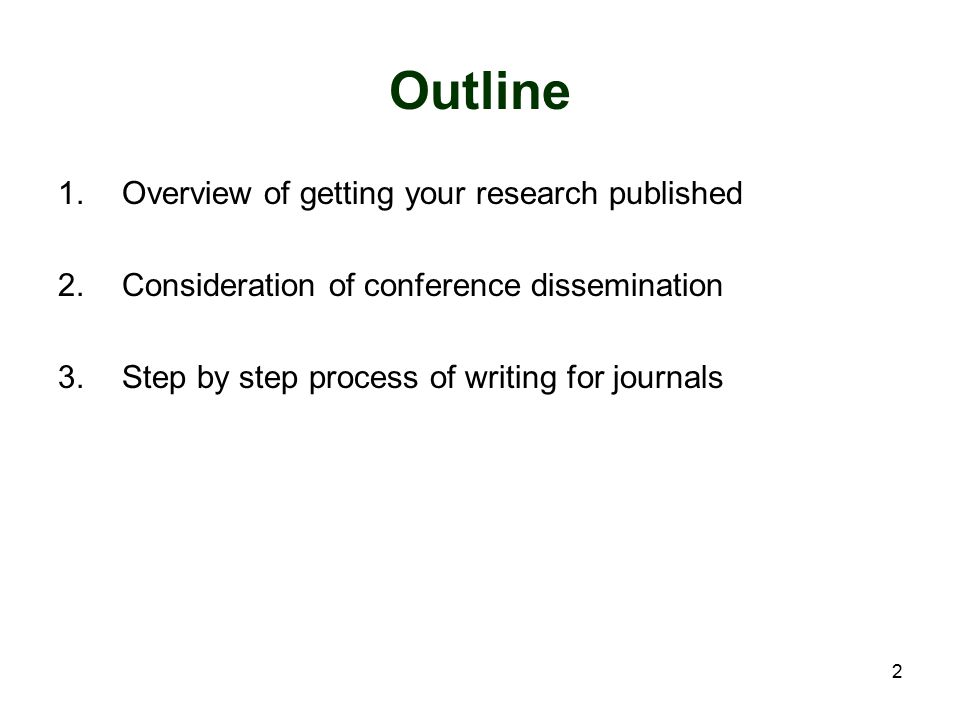 2 Outline 1.Overview of getting your research published 2.Consideration of conference dissemination 3.Step by step process of writing for journals