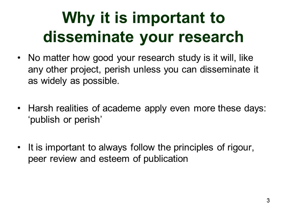 3 Why it is important to disseminate your research No matter how good your research study is it will, like any other project, perish unless you can di