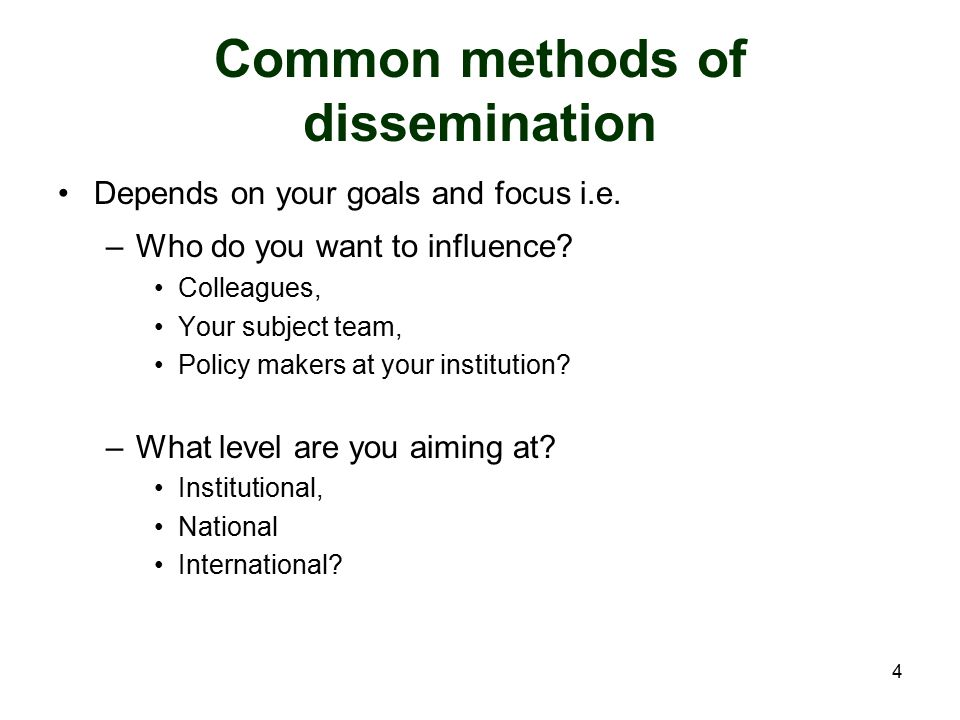 4 Common methods of dissemination Depends on your goals and focus i.e. –Who do you want to influence? Colleagues, Your subject team, Policy makers at