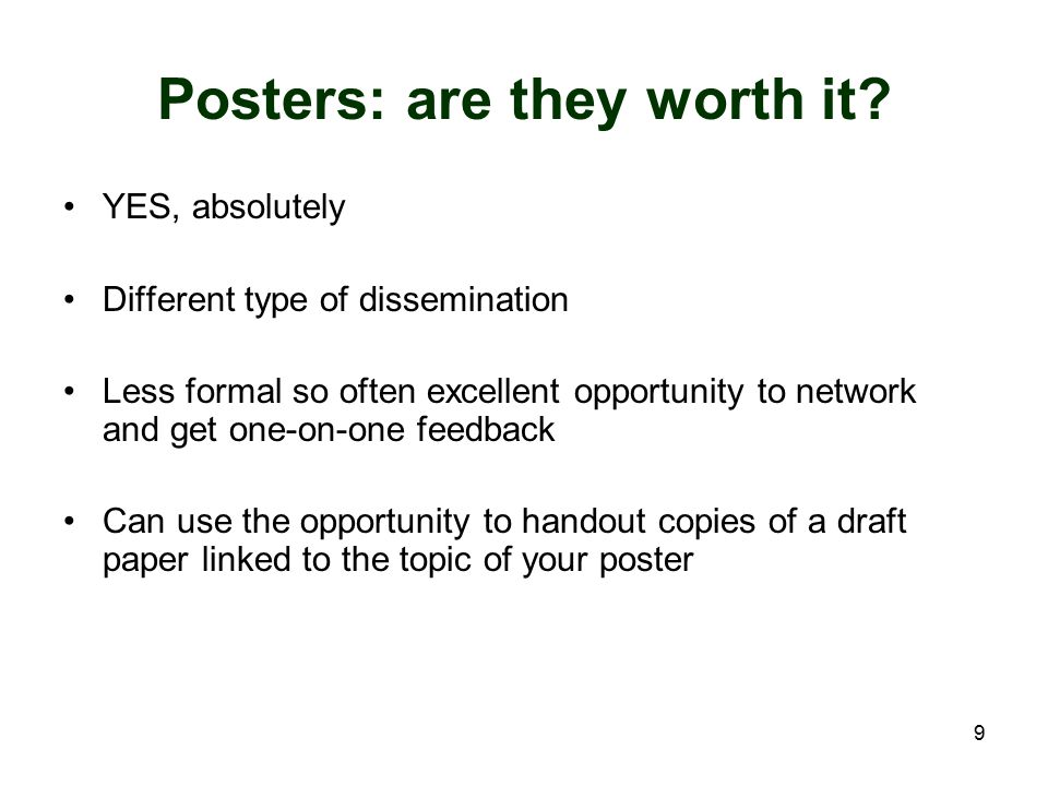 9 Posters: are they worth it? YES, absolutely Different type of dissemination Less formal so often excellent opportunity to network and get one-on-one