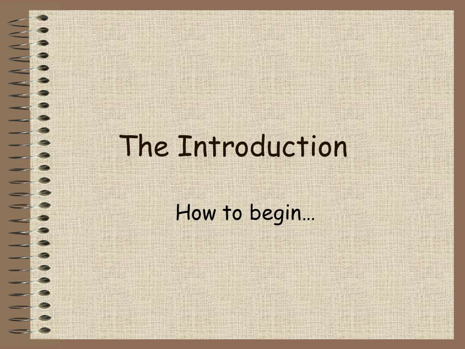 The Introduction How to begin…