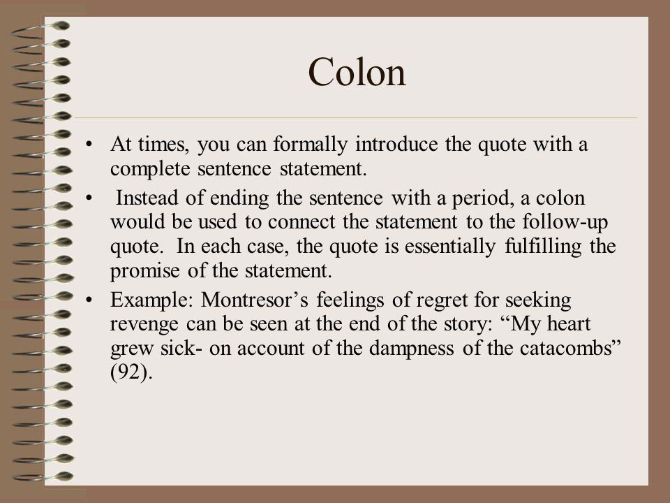 Colon At times, you can formally introduce the quote with a complete sentence statement. Instead of ending the sentence with a period, a colon would b