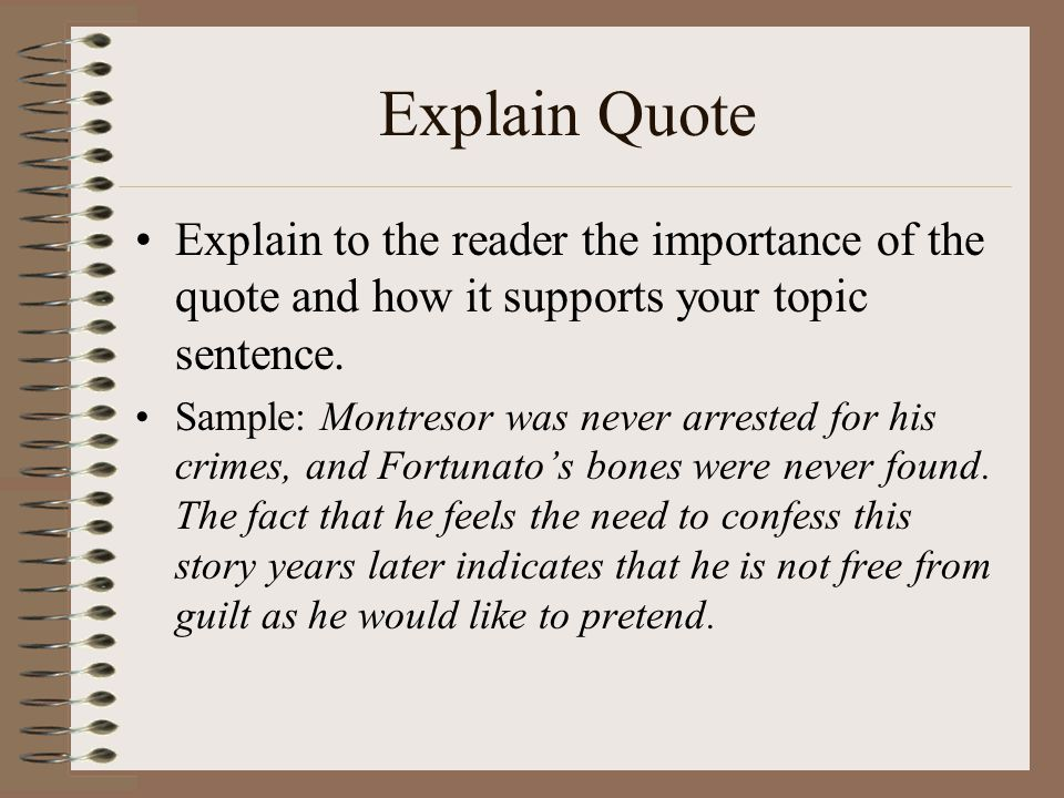Explain Quote Explain to the reader the importance of the quote and how it supports your topic sentence. Sample: Montresor was never arrested for his