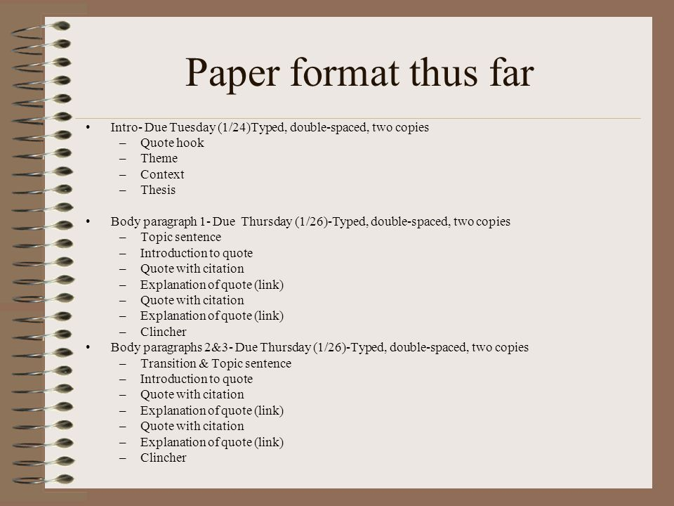 Paper format thus far Intro- Due Tuesday (1/24)Typed, double-spaced, two copies –Quote hook –Theme –Context –Thesis Body paragraph 1- Due Thursday (1/