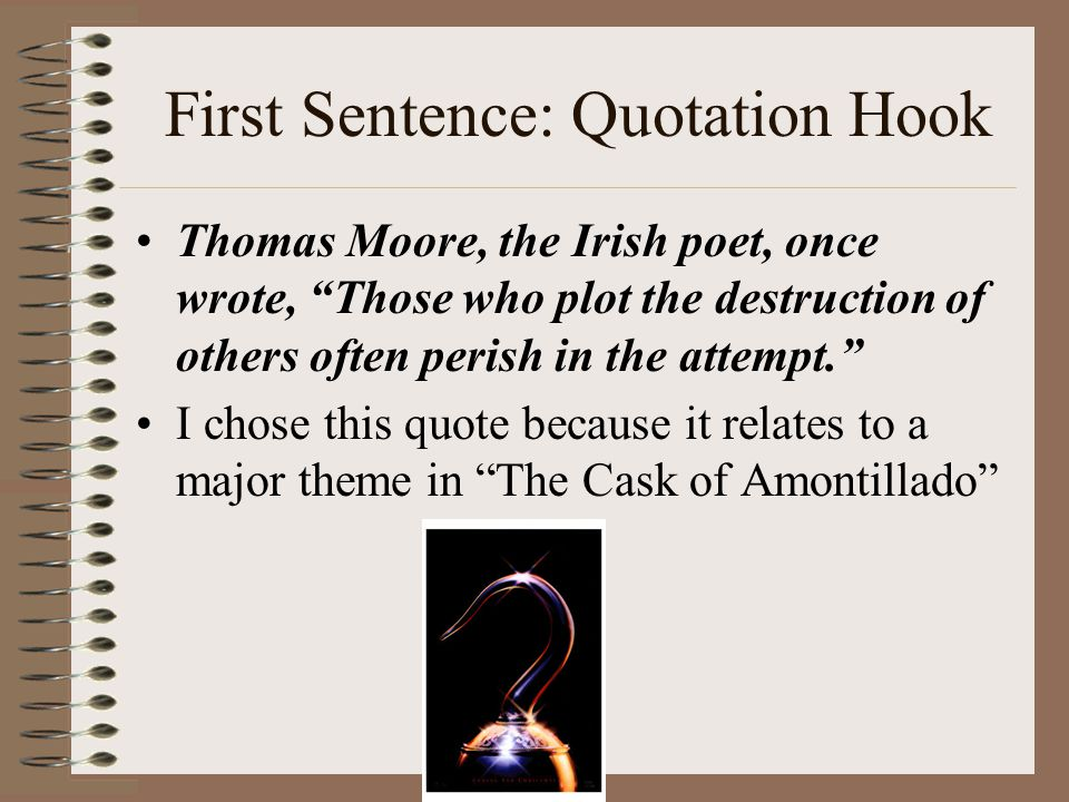 First Sentence: Quotation Hook Thomas Moore, the Irish poet, once wrote, Those who plot the destruction of others often perish in the attempt. I chose this quote because it relates to a major theme in The Cask of Amontillado