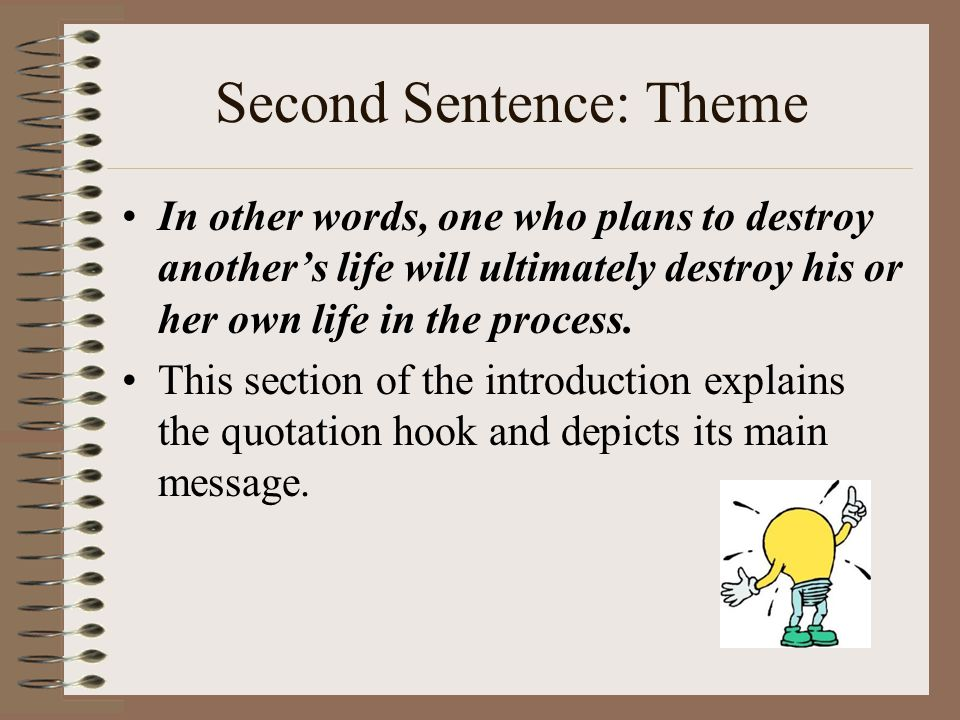 Second Sentence: Theme In other words, one who plans to destroy another's life will ultimately destroy his or her own life in the process. This sectio