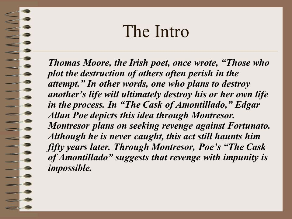 The Intro Thomas Moore, the Irish poet, once wrote, Those who plot the destruction of others often perish in the attempt. In other words, one who plans to destroy another's life will ultimately destroy his or her own life in the process.