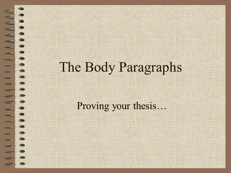 The Body Paragraphs Proving your thesis…