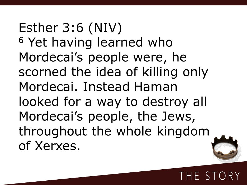 Esther 3:6 (NIV) 6 Yet having learned who Mordecai's people were, he scorned the idea of killing only Mordecai.