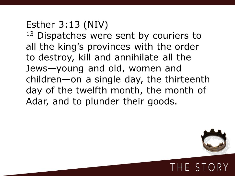 Esther 3:13 (NIV) 13 Dispatches were sent by couriers to all the king's provinces with the order to destroy, kill and annihilate all the Jews—young and old, women and children—on a single day, the thirteenth day of the twelfth month, the month of Adar, and to plunder their goods.