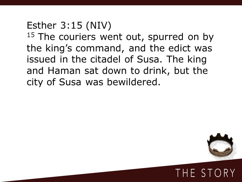 Esther 3:15 (NIV) 15 The couriers went out, spurred on by the king's command, and the edict was issued in the citadel of Susa.