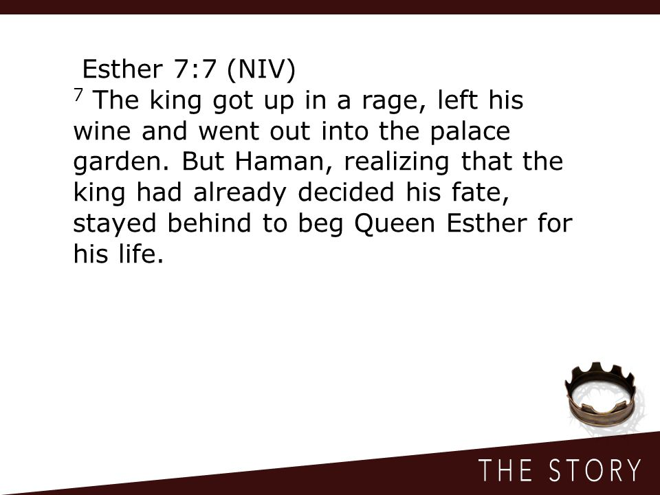 Esther 7:7 (NIV) 7 The king got up in a rage, left his wine and went out into the palace garden.