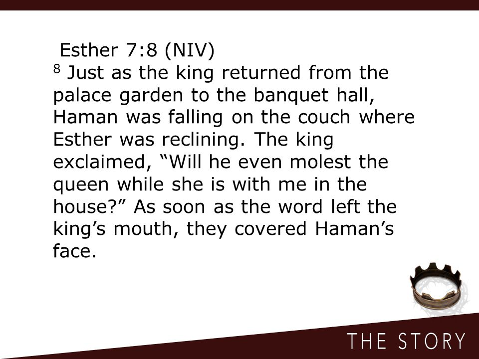 Esther 7:8 (NIV) 8 Just as the king returned from the palace garden to the banquet hall, Haman was falling on the couch where Esther was reclining.