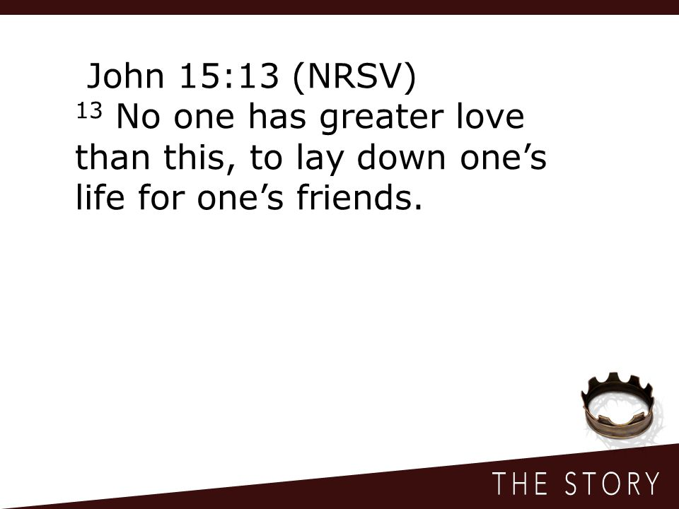 John 15:13 (NRSV) 13 No one has greater love than this, to lay down one's life for one's friends.