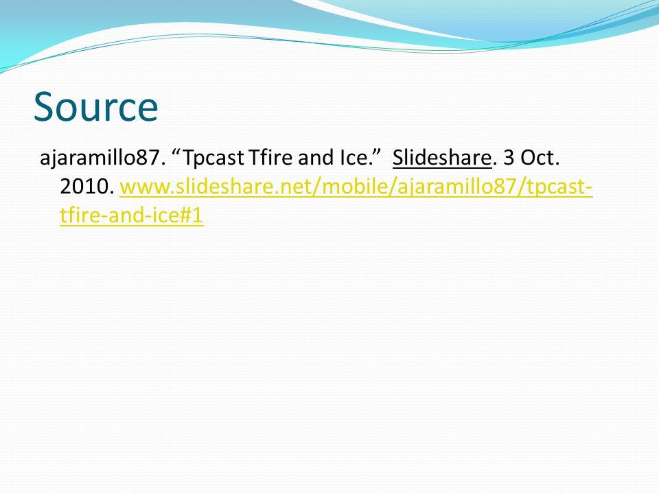 "Source ajaramillo87. ""Tpcast Tfire and Ice."" Slideshare. 3 Oct. 2010. www.slideshare.net/mobile/ajaramillo87/tpcast- tfire-and-ice#1www.slideshare.net"