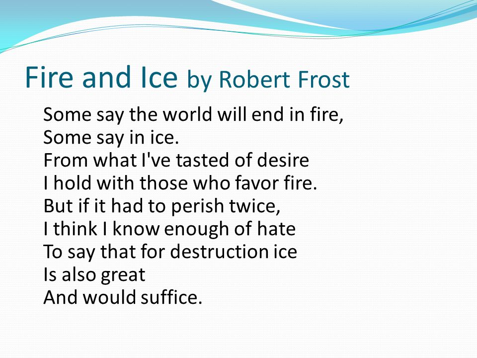 Fire and Ice by Robert Frost Some say the world will end in fire, Some say in ice. From what I've tasted of desire I hold with those who favor fire. B