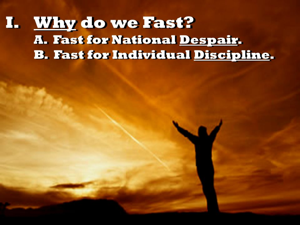 I.Why do we Fast? A. Fast for National Despair. B. Fast for Individual Discipline.
