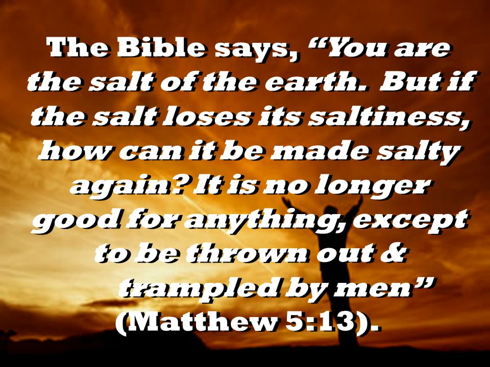 The Bible says, You are the salt of the earth.