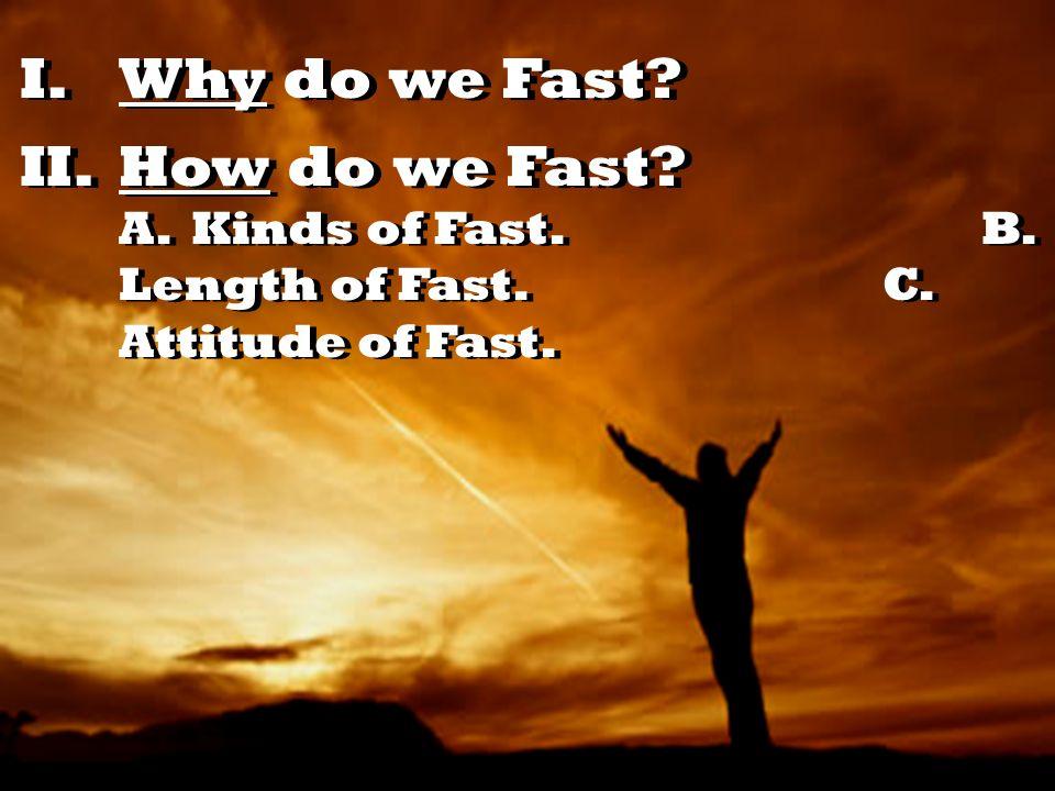 I.Why do we Fast II.How do we Fast A. Kinds of Fast. B. Length of Fast. C. Attitude of Fast.