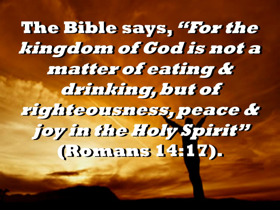The Bible says, For the kingdom of God is not a matter of eating & drinking, but of righteousness, peace & joy in the Holy Spirit (Romans 14:17).