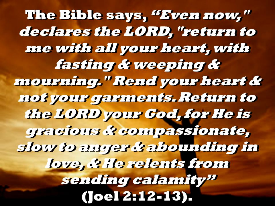 The Bible says, Even now, declares the LORD, return to me with all your heart, with fasting & weeping & mourning. Rend your heart & not your garments.