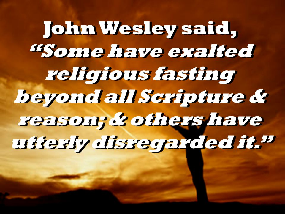 John Wesley said, Some have exalted religious fasting beyond all Scripture & reason; & others have utterly disregarded it.