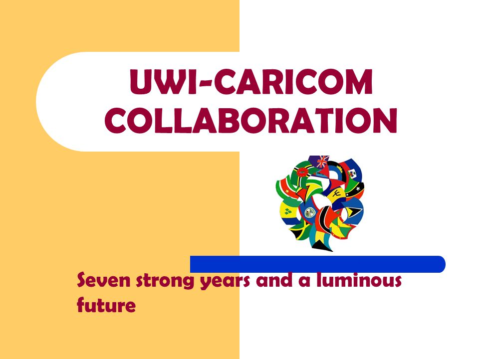 UWI-CARICOM COLLABORATION Seven strong years and a luminous future