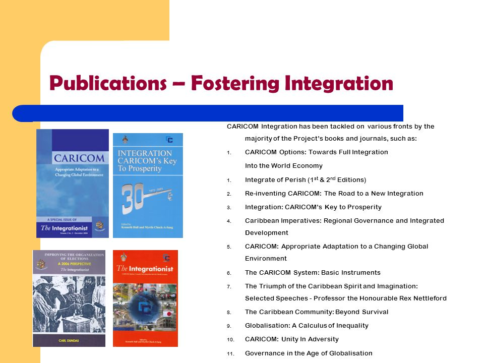 Publications – Fostering Integration CARICOM Integration has been tackled on various fronts by the majority of the Project's books and journals, such as: 1.
