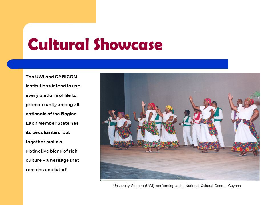 Cultural Showcase The UWI and CARICOM institutions intend to use every platform of life to promote unity among all nationals of the Region. Each Membe