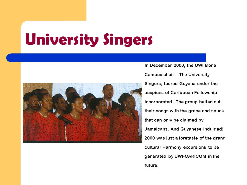 University Singers In December 2000, the UWI Mona Campus choir – The University Singers, toured Guyana under the auspices of Caribbean Fellowship Incorporated.