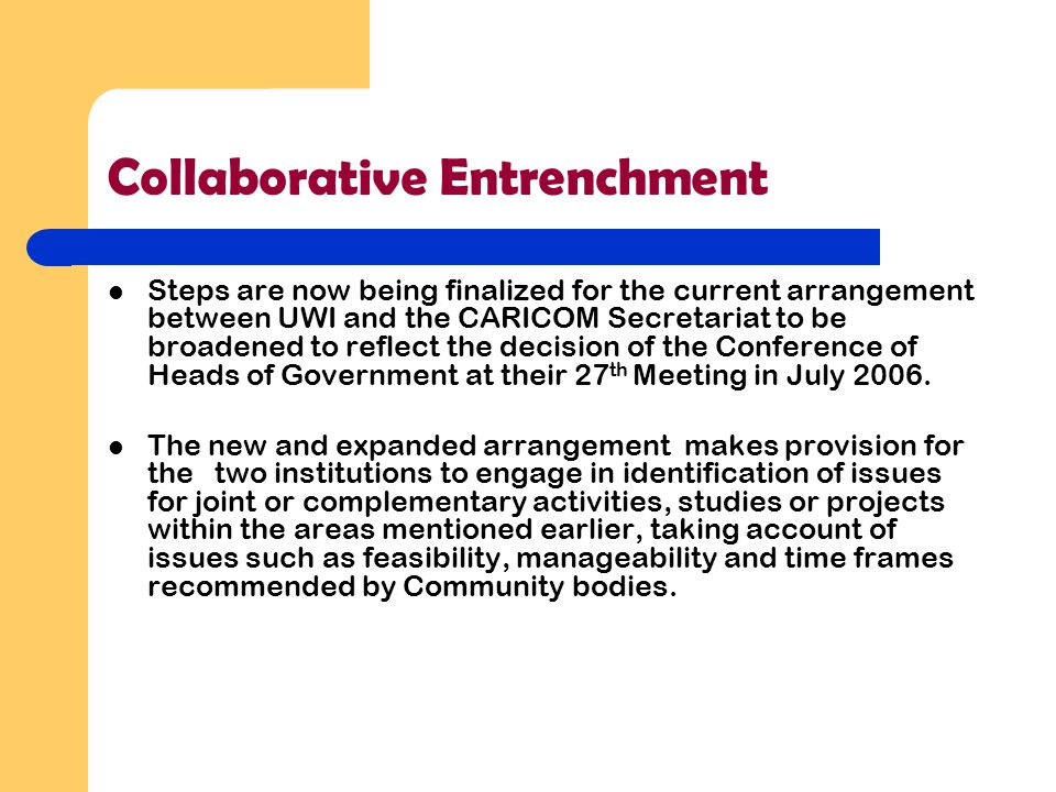 Collaborative Entrenchment Steps are now being finalized for the current arrangement between UWI and the CARICOM Secretariat to be broadened to reflect the decision of the Conference of Heads of Government at their 27 th Meeting in July 2006.